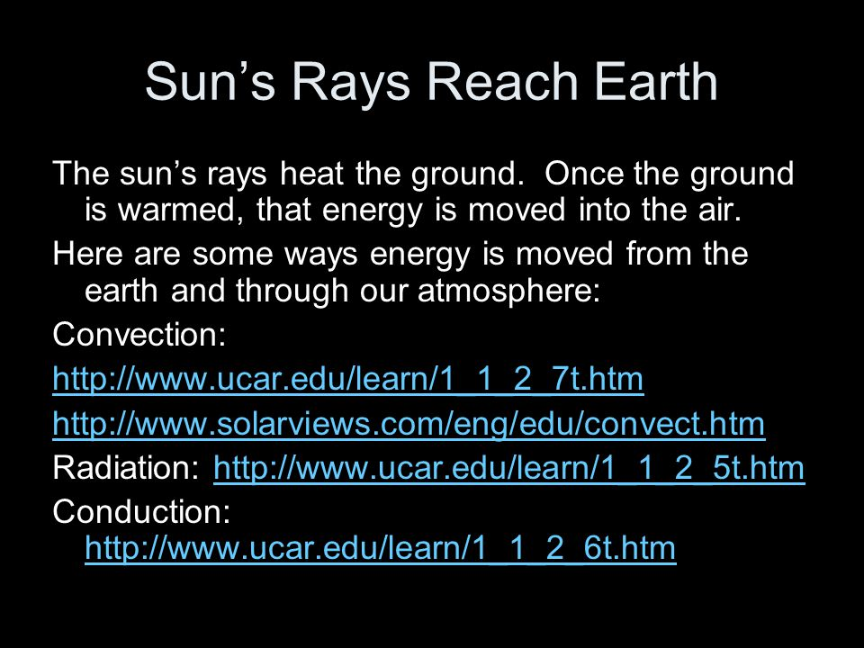Sun's Rays Reach Earth The sun's rays heat the ground. Once the ground is warmed, that energy is moved into the air.