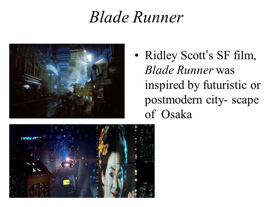 Blade Runner Ridley Scott's SF film, Blade Runner was inspired by futuristic or postmodern city- scape of Osaka.