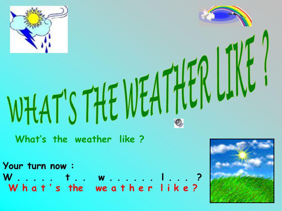 WHAT S THE WEATHER LIKE What's the weather like Your turn now :