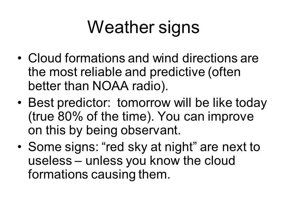 Weather signs Cloud formations and wind directions are the most reliable and predictive (often better than NOAA radio).