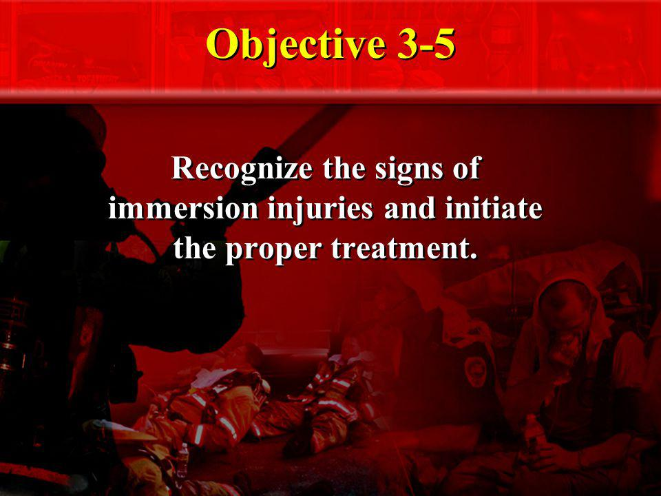 Objective 3-5 Recognize the signs of immersion injuries and initiate the proper treatment.