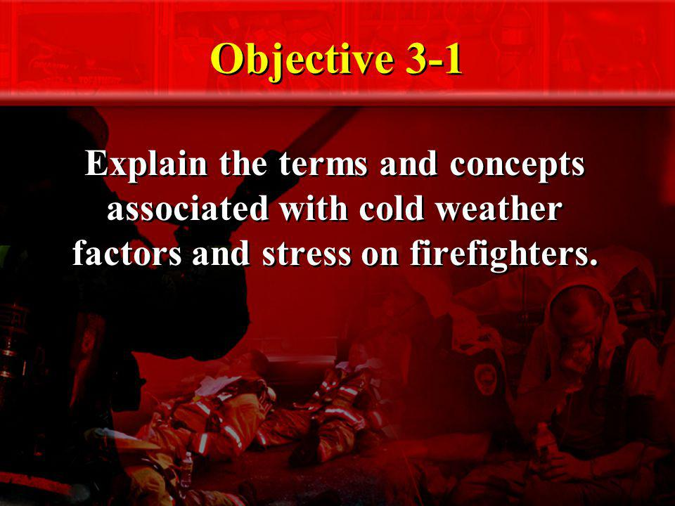 Objective 3-1 Explain the terms and concepts associated with cold weather factors and stress on firefighters.