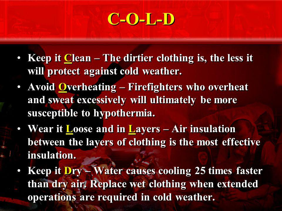 C-O-L-D Keep it Clean – The dirtier clothing is, the less it will protect against cold weather.