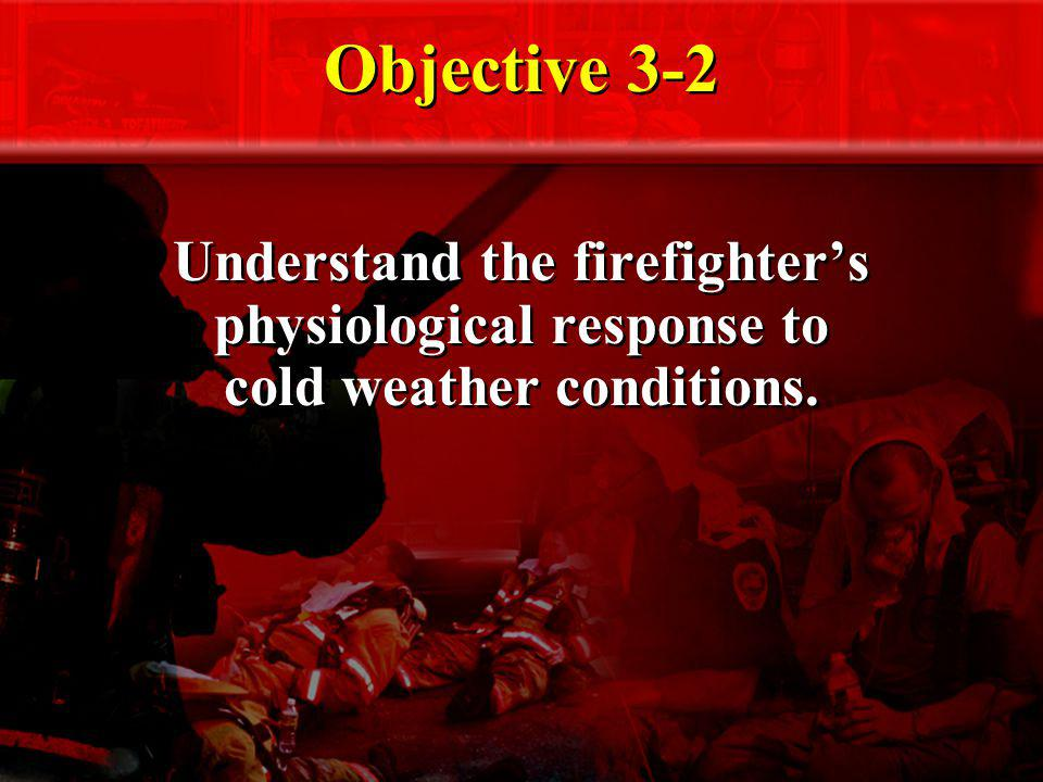 Objective 3-2 Understand the firefighter's physiological response to cold weather conditions.