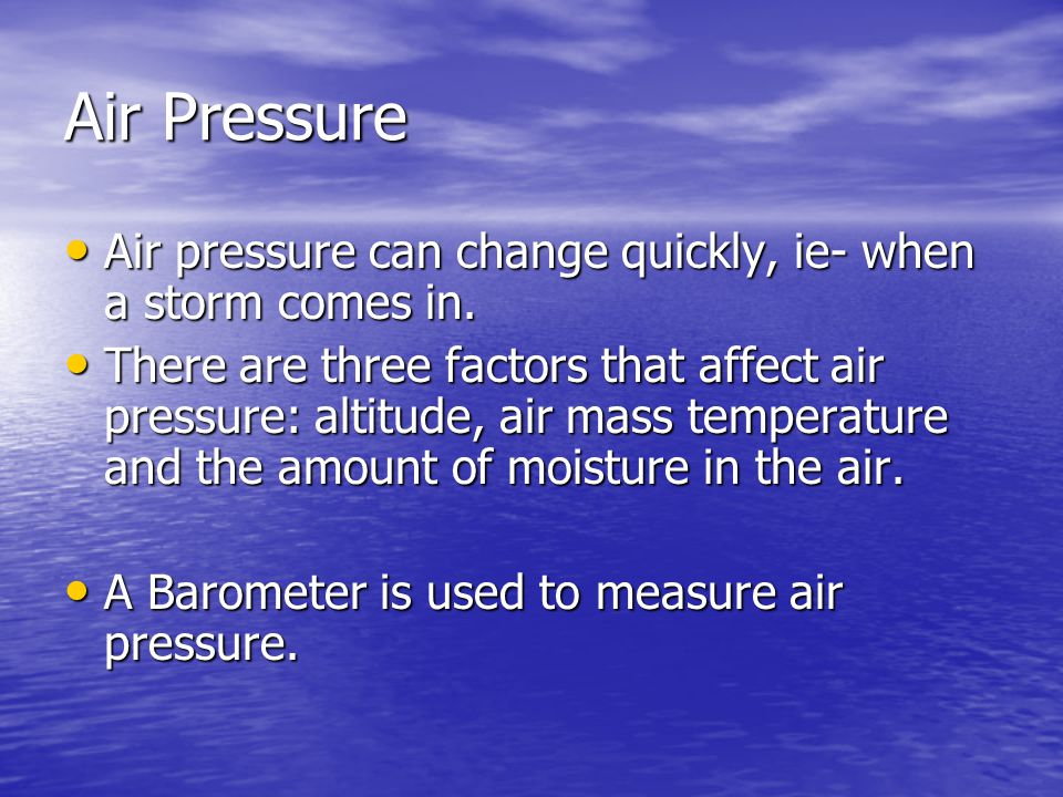 Air Pressure Air pressure can change quickly, ie- when a storm comes in.