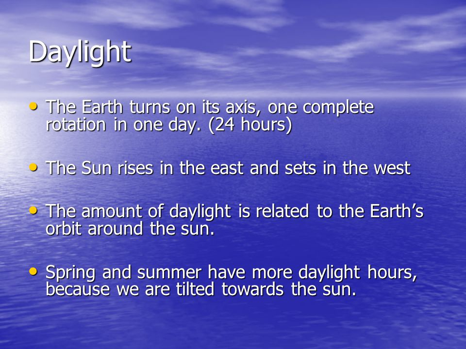Daylight The Earth turns on its axis, one complete rotation in one day. (24 hours) The Sun rises in the east and sets in the west.