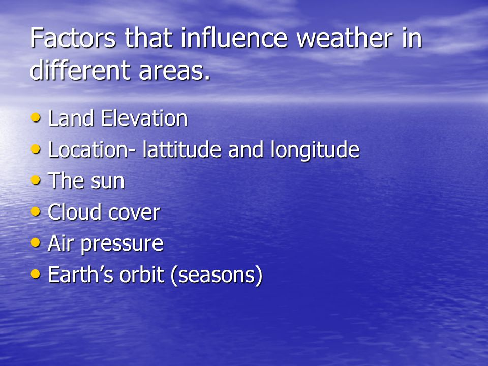 Factors that influence weather in different areas.
