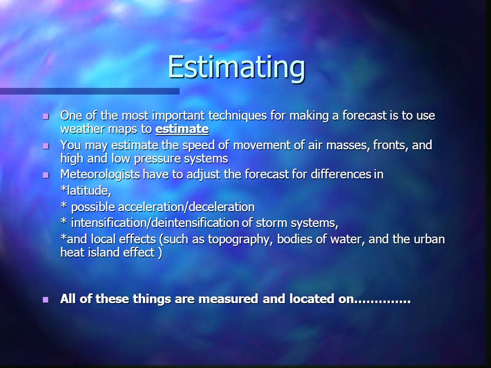 Estimating One of the most important techniques for making a forecast is to use weather maps to estimate.