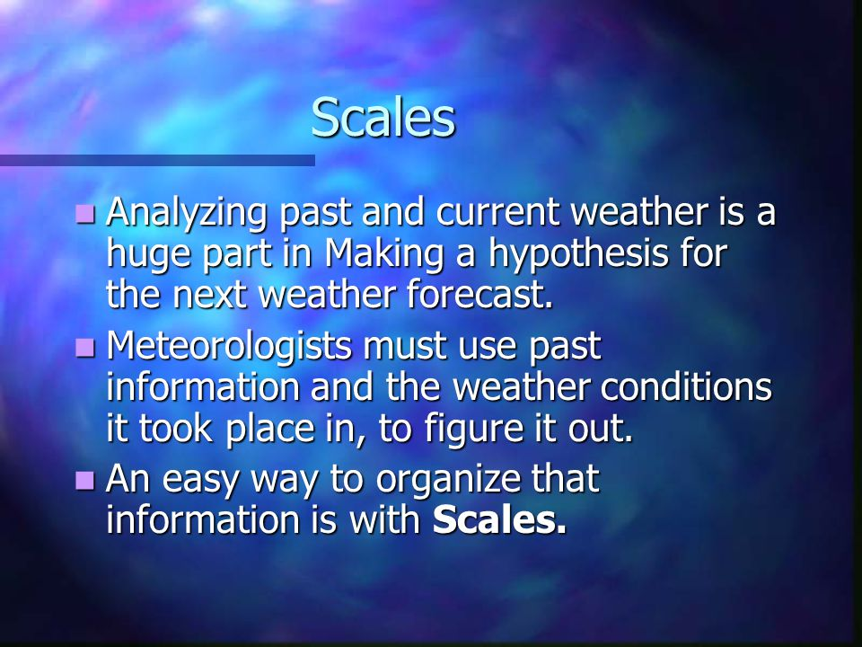 Scales Analyzing past and current weather is a huge part in Making a hypothesis for the next weather forecast.
