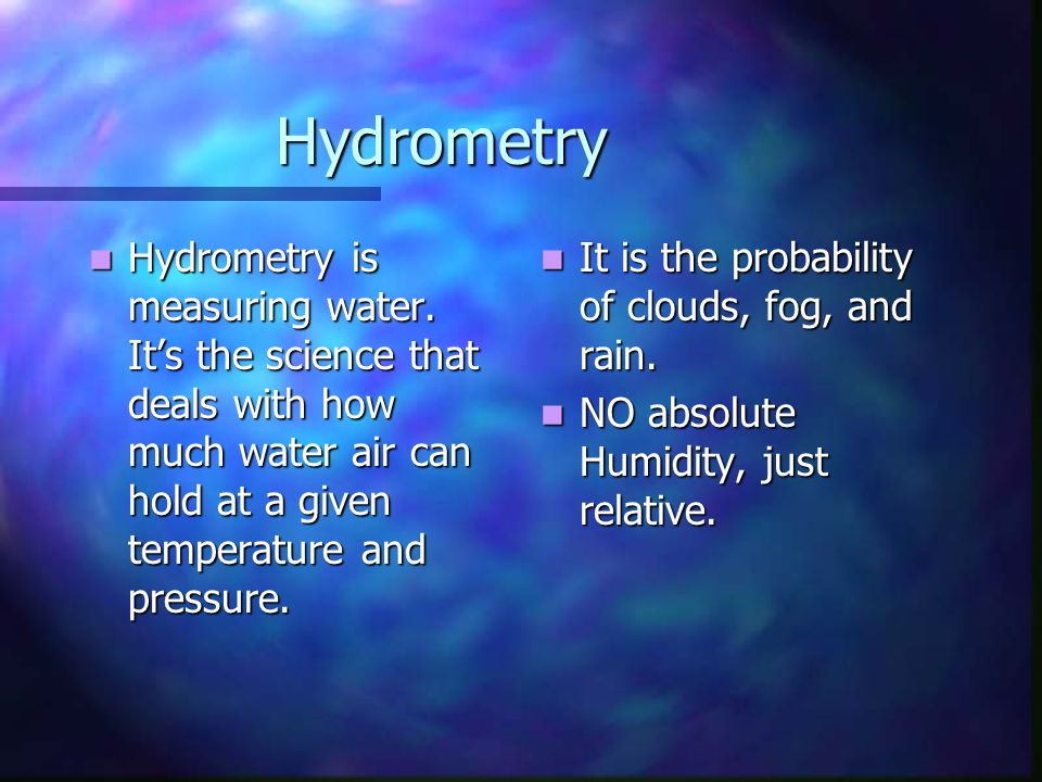 Hydrometry Hydrometry is measuring water. It's the science that deals with how much water air can hold at a given temperature and pressure.