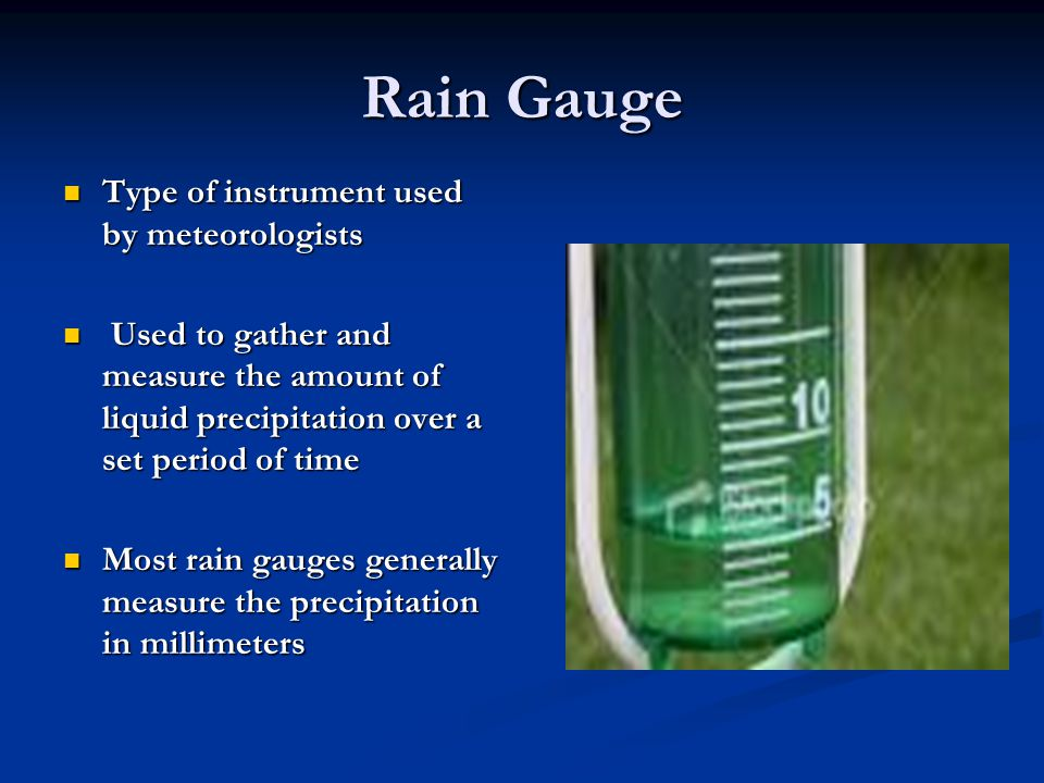 Rain Gauge Type of instrument used by meteorologists