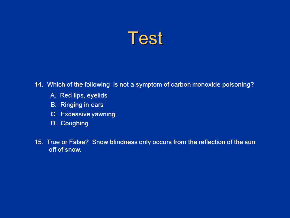 Test 14. Which of the following is not a symptom of carbon monoxide poisoning A. Red lips, eyelids.