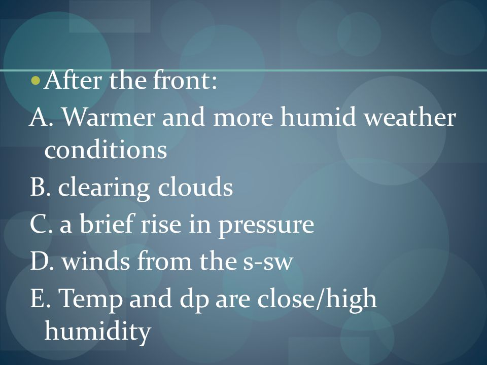 After the front: A. Warmer and more humid weather conditions. B. clearing clouds. C. a brief rise in pressure.