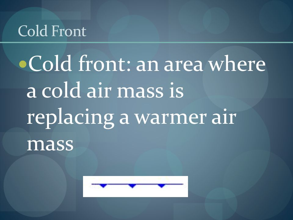 Cold Front Cold front: an area where a cold air mass is replacing a warmer air mass
