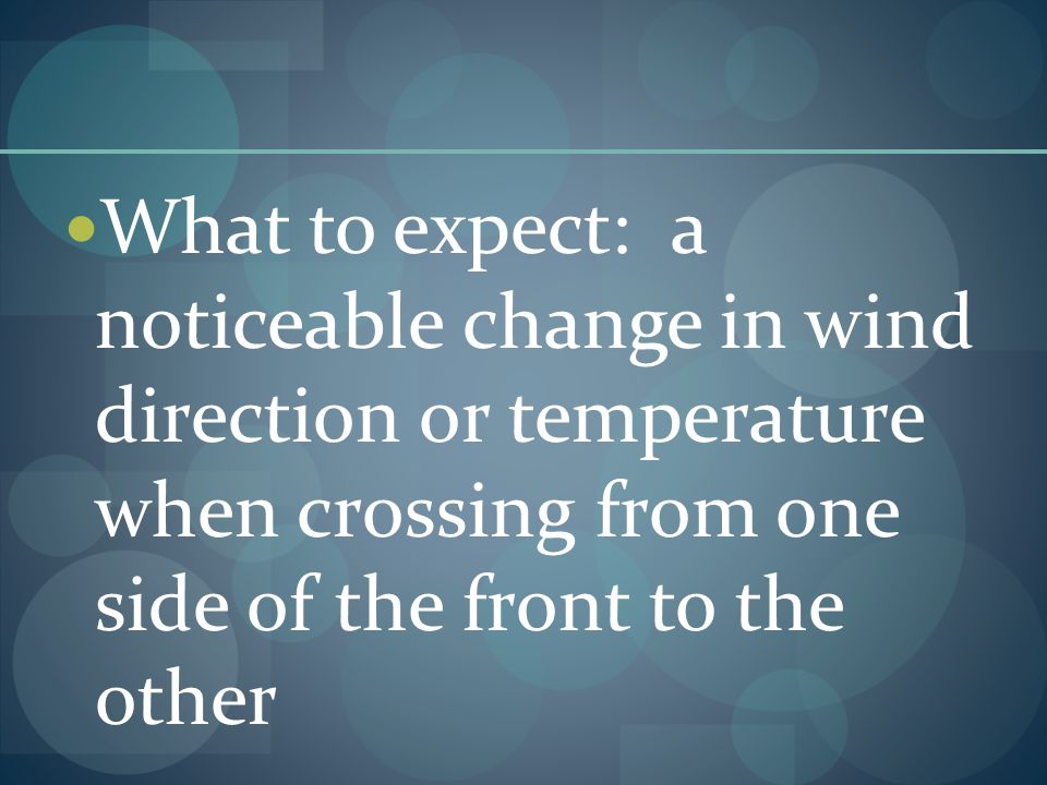 What to expect: a noticeable change in wind direction or temperature when crossing from one side of the front to the other