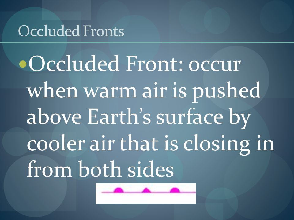 Occluded Fronts Occluded Front: occur when warm air is pushed above Earth's surface by cooler air that is closing in from both sides.