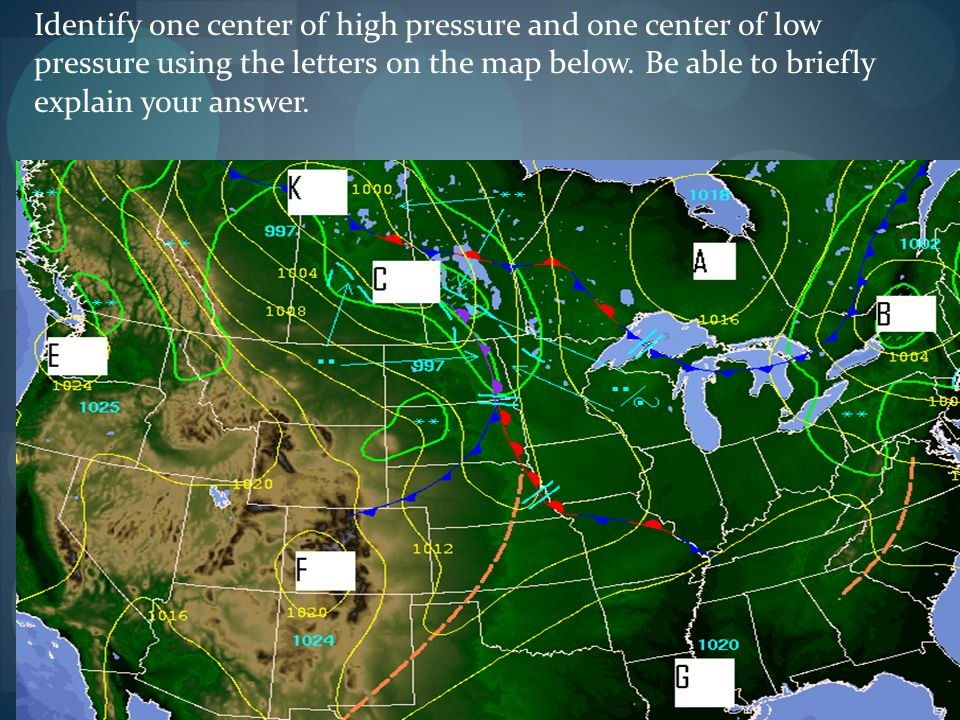 Identify one center of high pressure and one center of low pressure using the letters on the map below.