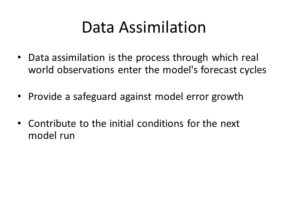 Data Assimilation Data assimilation is the process through which real world observations enter the model s forecast cycles.