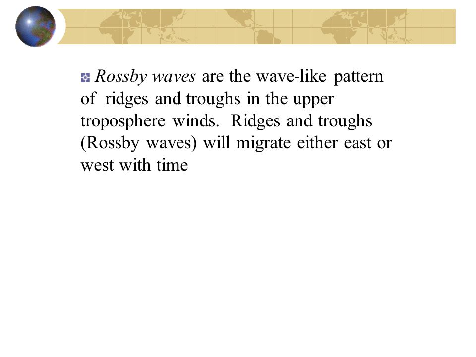 Rossby waves are the wave-like pattern of ridges and troughs in the upper troposphere winds.
