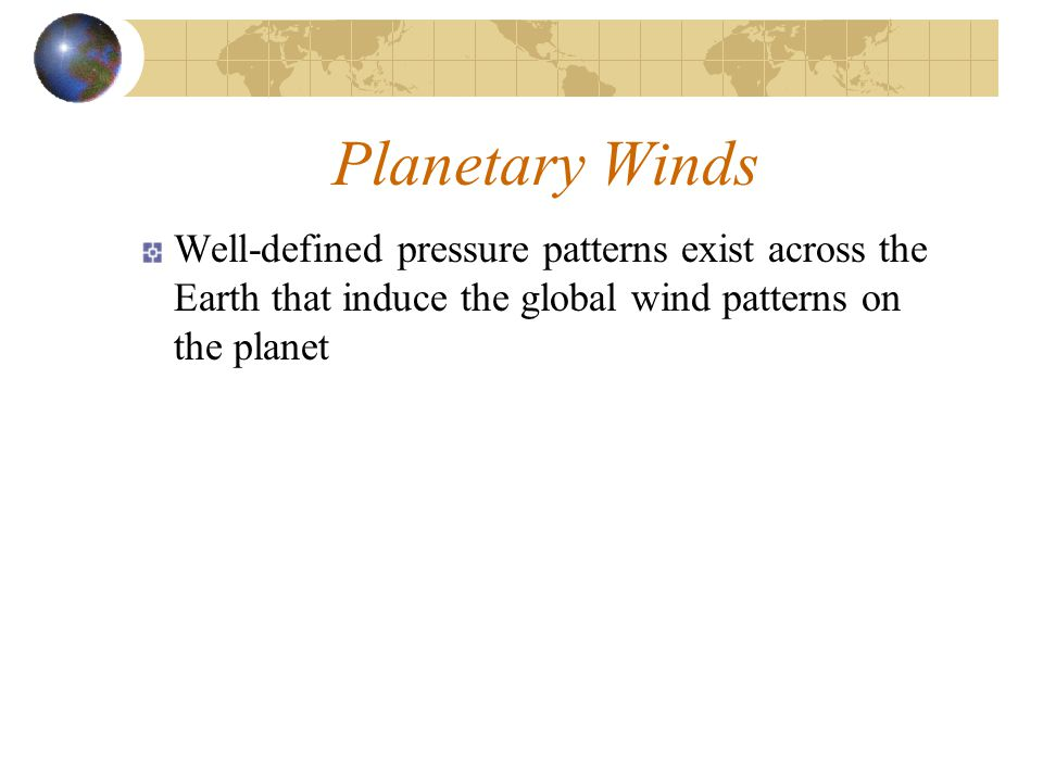 Planetary Winds Well-defined pressure patterns exist across the Earth that induce the global wind patterns on the planet.