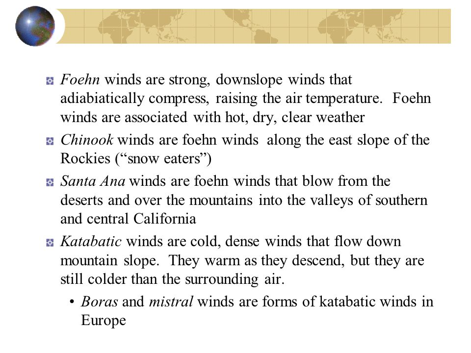 Foehn winds are strong, downslope winds that adiabiatically compress, raising the air temperature. Foehn winds are associated with hot, dry, clear weather