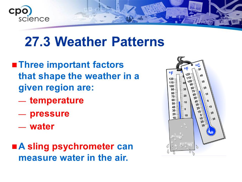 27.3 Weather Patterns Three important factors that shape the weather in a given region are: temperature.