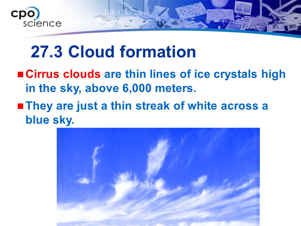 27.3 Cloud formation Cirrus clouds are thin lines of ice crystals high in the sky, above 6,000 meters.