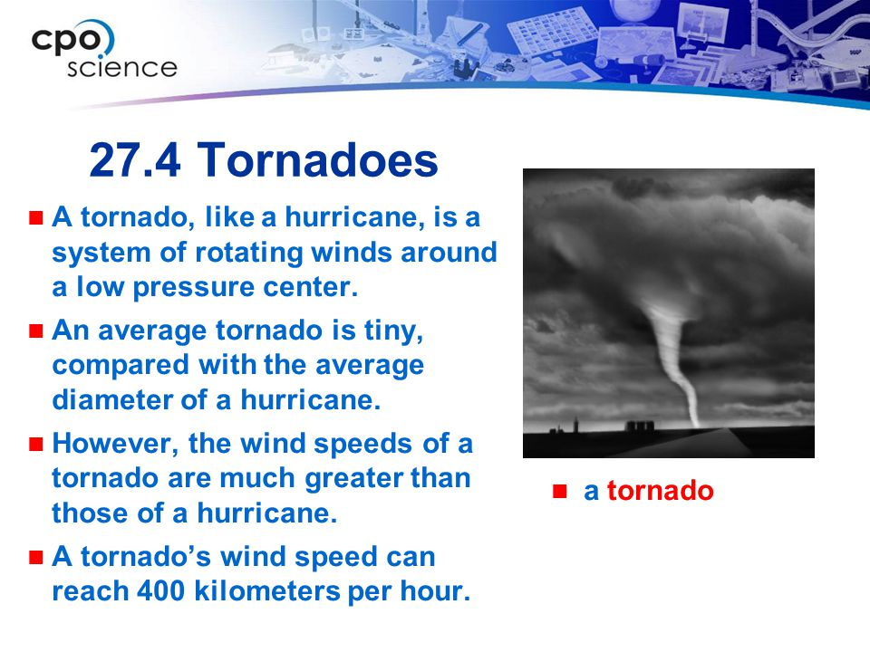 27.4 Tornadoes A tornado, like a hurricane, is a system of rotating winds around a low pressure center.
