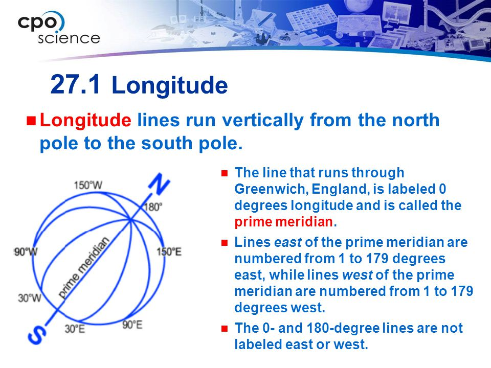 27.1 Longitude Longitude lines run vertically from the north pole to the south pole.