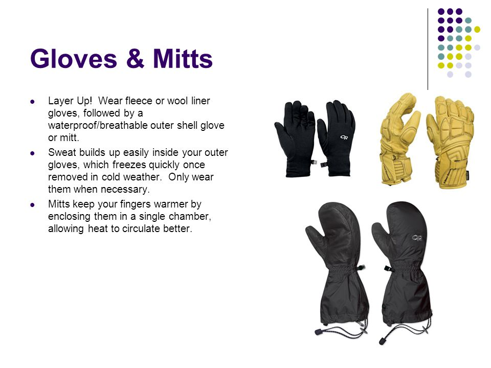 Gloves & Mitts Layer Up! Wear fleece or wool liner gloves, followed by a waterproof/breathable outer shell glove or mitt.