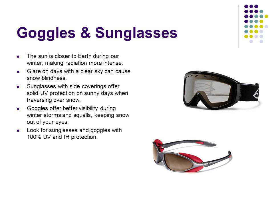 Goggles & Sunglasses The sun is closer to Earth during our winter, making radiation more intense.