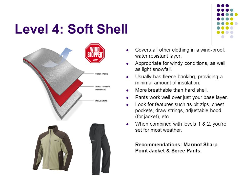 Level 4: Soft Shell Covers all other clothing in a wind-proof, water resistant layer. Appropriate for windy conditions, as well as light snowfall.