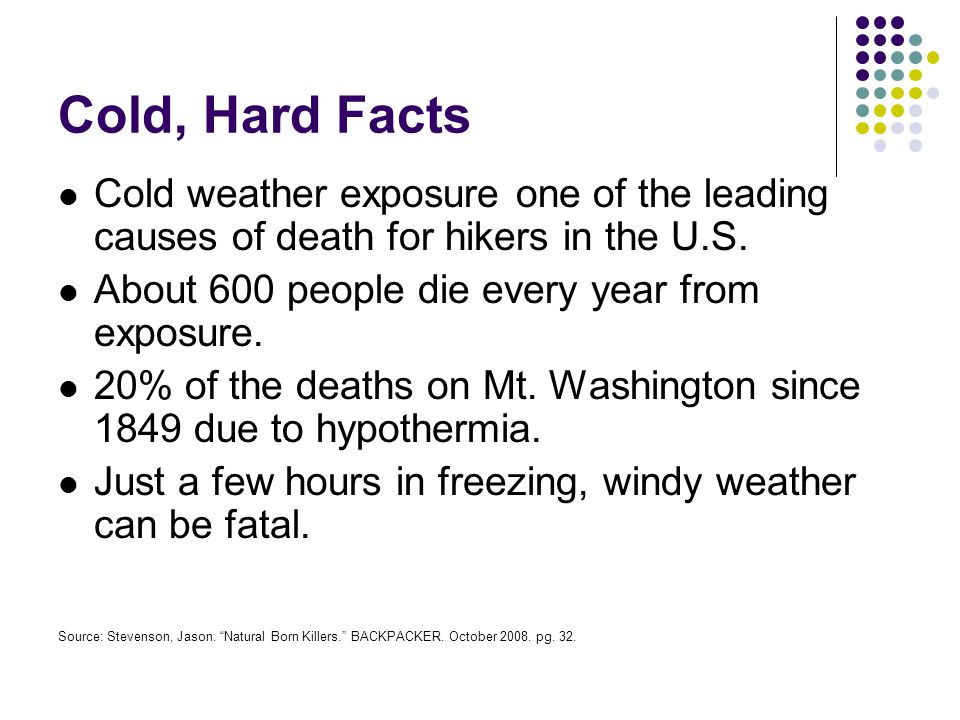Cold, Hard Facts Cold weather exposure one of the leading causes of death for hikers in the U.S. About 600 people die every year from exposure.