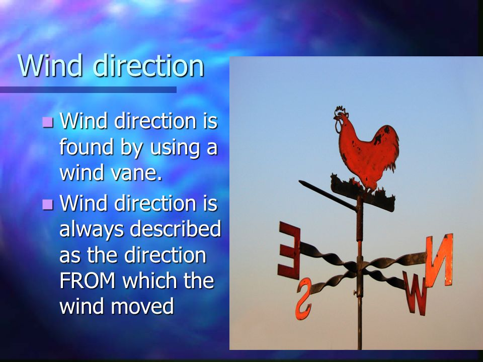 Wind direction Wind direction is found by using a wind vane.
