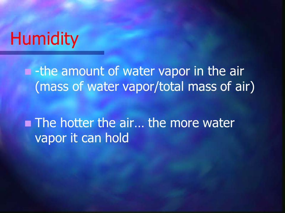 Humidity -the amount of water vapor in the air (mass of water vapor/total mass of air) The hotter the air… the more water vapor it can hold.