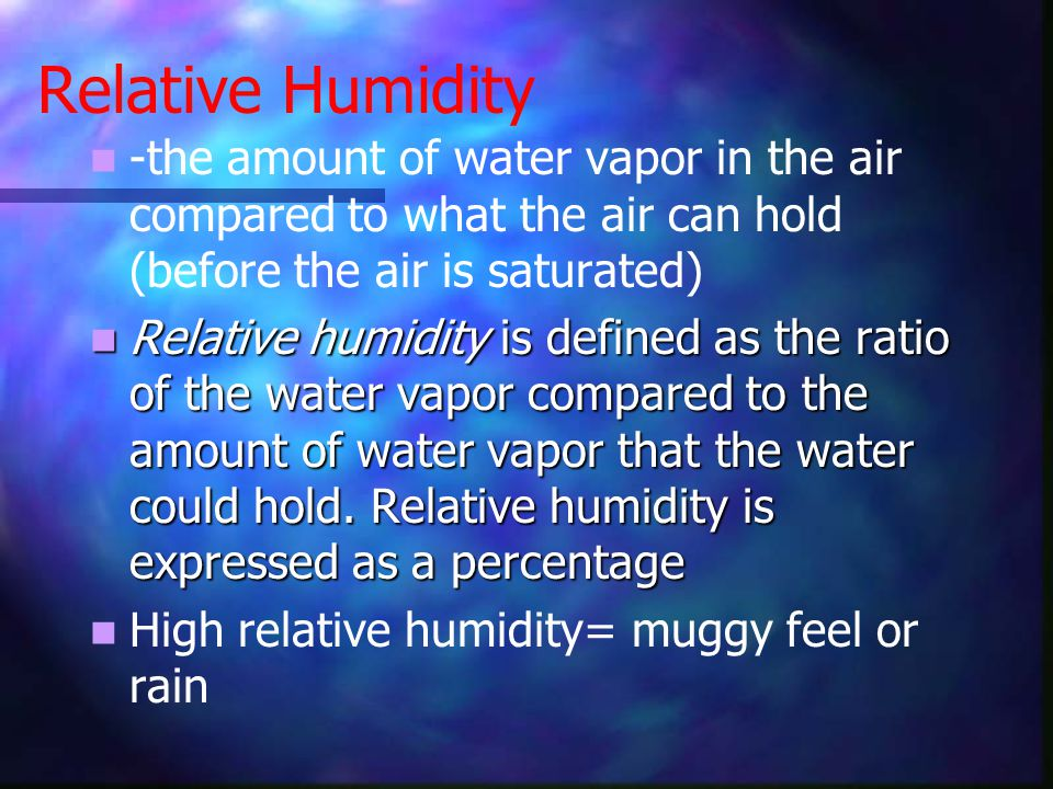 Relative Humidity -the amount of water vapor in the air compared to what the air can hold (before the air is saturated)