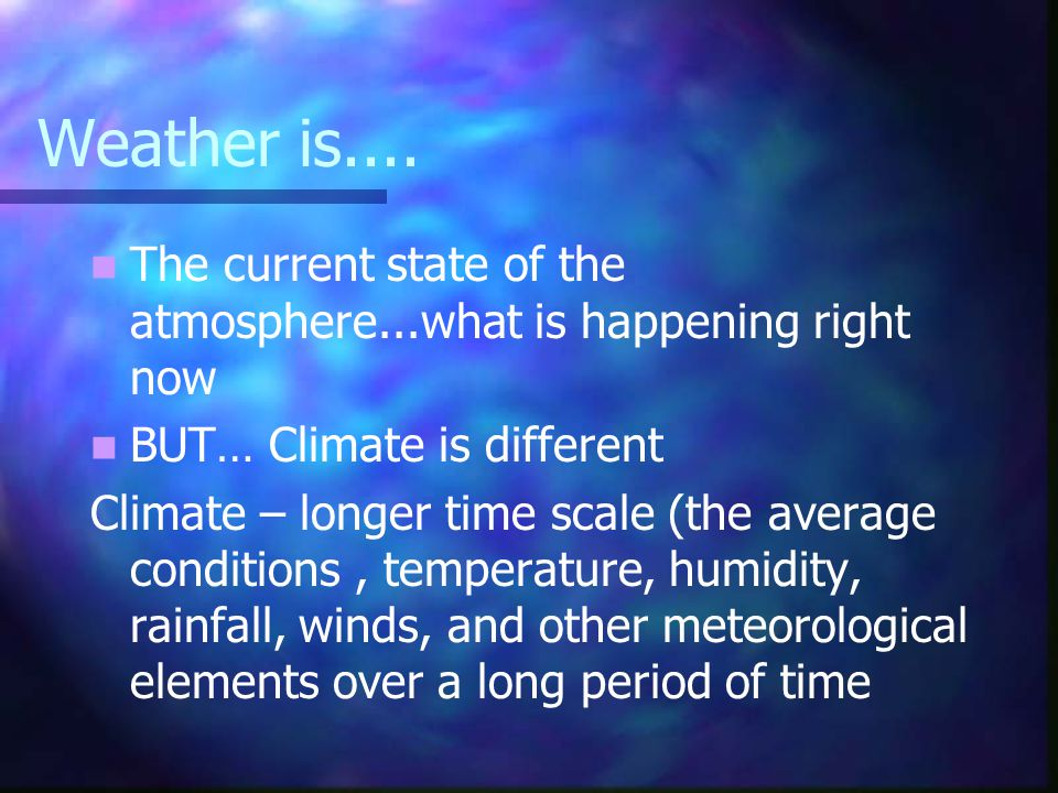 Weather is.... The current state of the atmosphere...what is happening right now. BUT… Climate is different.