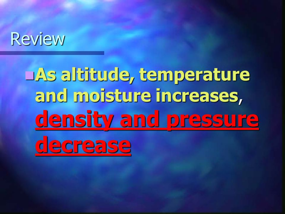 Review As altitude, temperature and moisture increases, density and pressure decrease