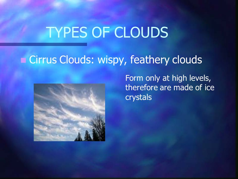 TYPES OF CLOUDS Cirrus Clouds: wispy, feathery clouds