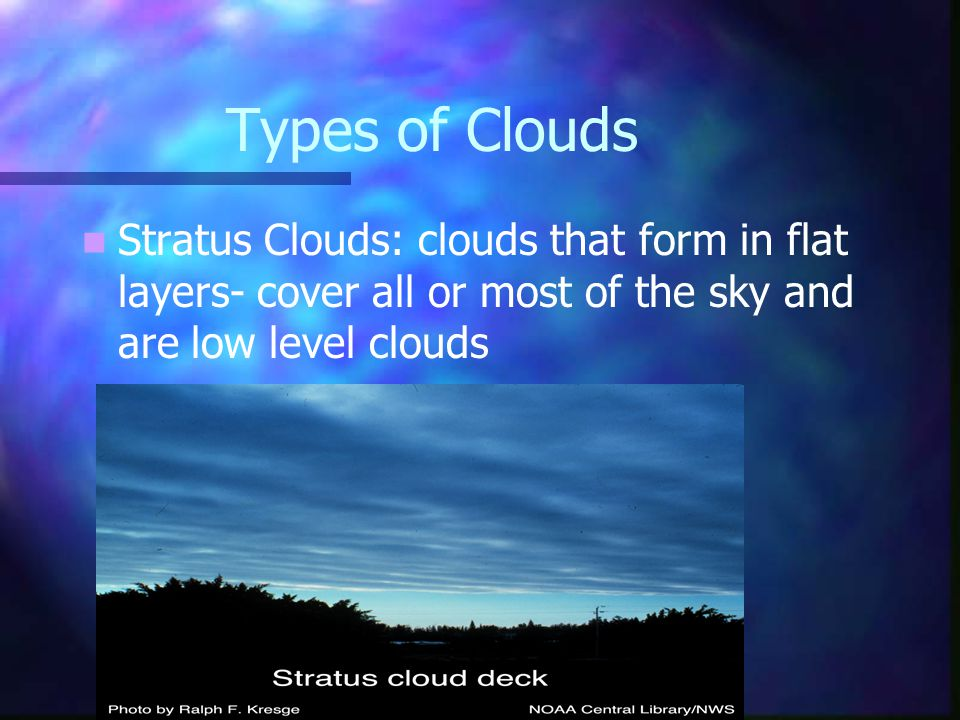 Types of Clouds Stratus Clouds: clouds that form in flat layers- cover all or most of the sky and are low level clouds.