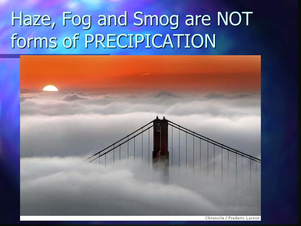 Haze, Fog and Smog are NOT forms of PRECIPICATION