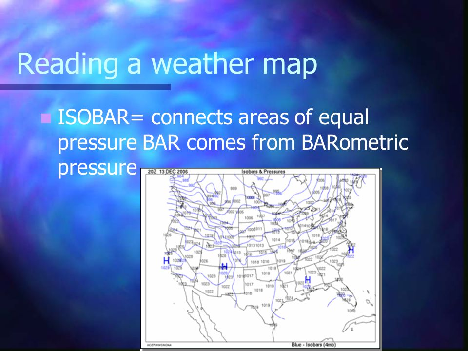 Reading a weather map ISOBAR= connects areas of equal pressure BAR comes from BARometric pressure