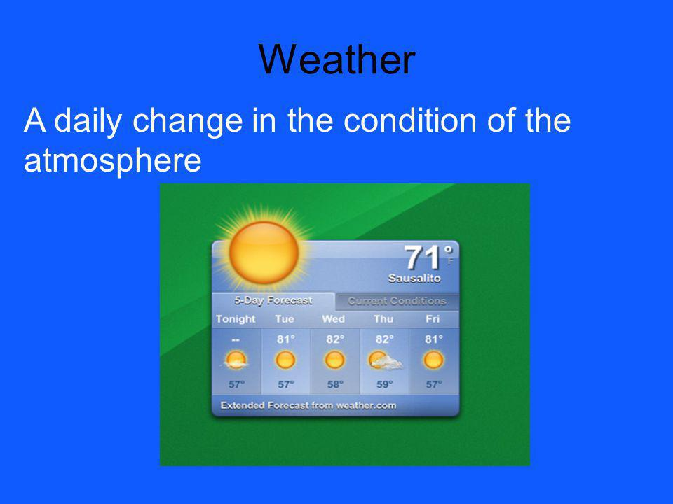 Weather A daily change in the condition of the atmosphere