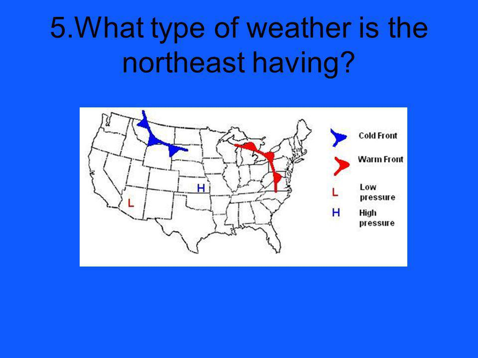 5.What type of weather is the northeast having