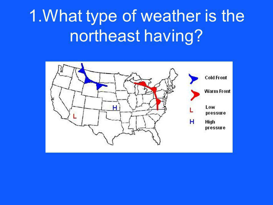 1.What type of weather is the northeast having