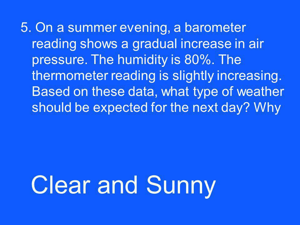5. On a summer evening, a barometer reading shows a gradual increase in air pressure. The humidity is 80%. The thermometer reading is slightly increasing. Based on these data, what type of weather should be expected for the next day Why