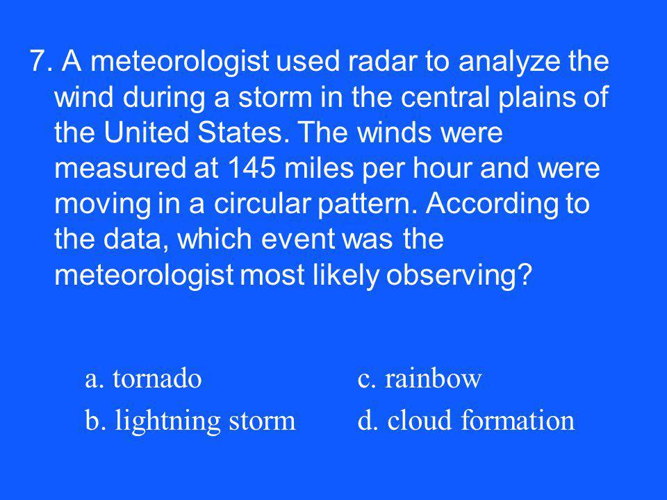 7. A meteorologist used radar to analyze the wind during a storm in the central plains of the United States. The winds were measured at 145 miles per hour and were moving in a circular pattern. According to the data, which event was the meteorologist most likely observing