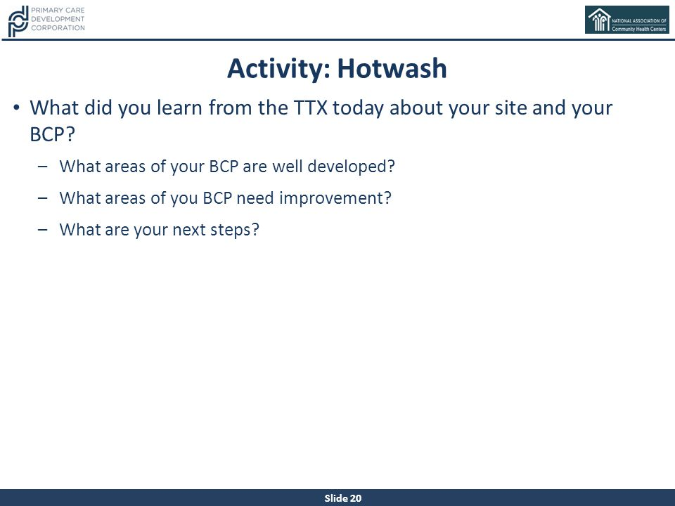 Activity: Hotwash What did you learn from the TTX today about your site and your BCP What areas of your BCP are well developed