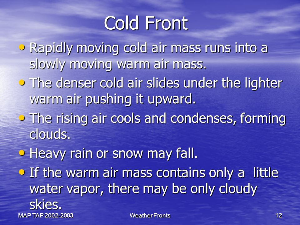Cold Front Rapidly moving cold air mass runs into a slowly moving warm air mass.