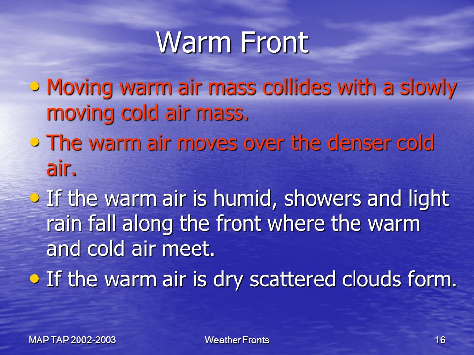 Warm Front Moving warm air mass collides with a slowly moving cold air mass. The warm air moves over the denser cold air.